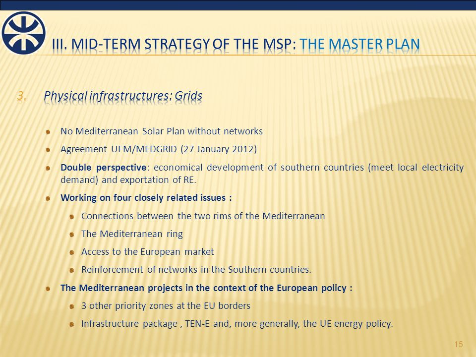 No Mediterranean Solar Plan without networks Agreement UFM/MEDGRID (27 January 2012) Double perspective: economical development of southern countries (meet local electricity demand) and exportation of RE.