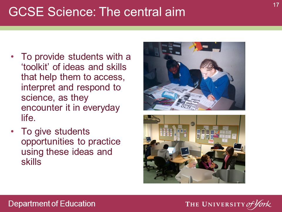 Department of Education 17 GCSE Science: The central aim To provide students with a toolkit of ideas and skills that help them to access, interpret and respond to science, as they encounter it in everyday life.