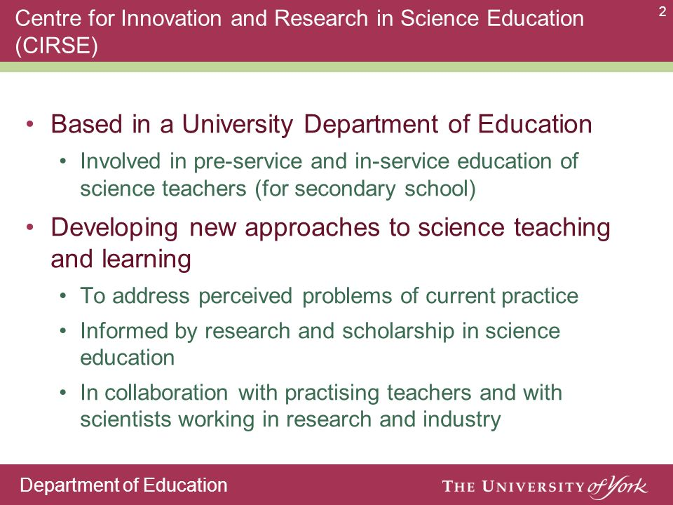 Department of Education 2 Centre for Innovation and Research in Science Education (CIRSE) Based in a University Department of Education Involved in pr