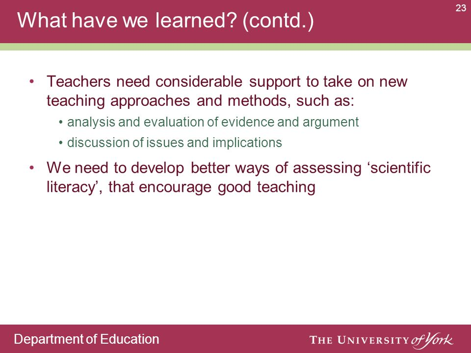 Department of Education 23 What have we learned? (contd.) Teachers need considerable support to take on new teaching approaches and methods, such as: