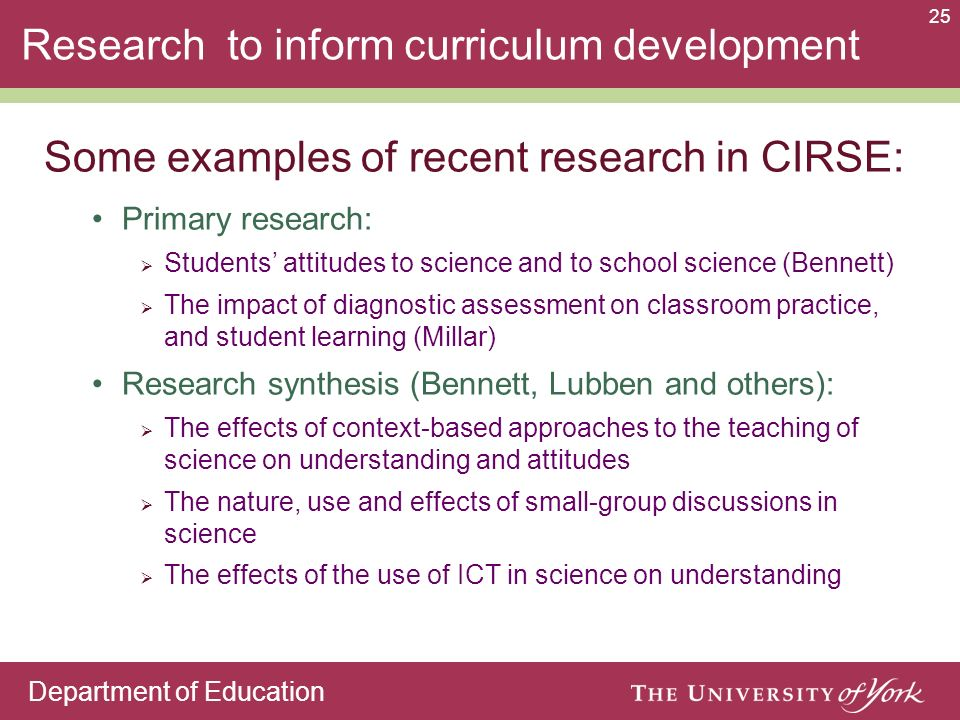 Department of Education 25 Research to inform curriculum development Primary research: Students attitudes to science and to school science (Bennett) The impact of diagnostic assessment on classroom practice, and student learning (Millar) Research synthesis (Bennett, Lubben and others): The effects of context-based approaches to the teaching of science on understanding and attitudes The nature, use and effects of small-group discussions in science The effects of the use of ICT in science on understanding Some examples of recent research in CIRSE: