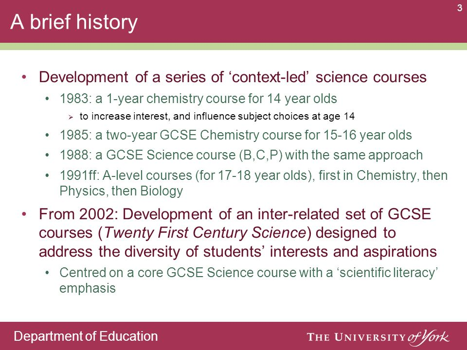 Department of Education 3 A brief history Development of a series of context-led science courses 1983: a 1-year chemistry course for 14 year olds to i