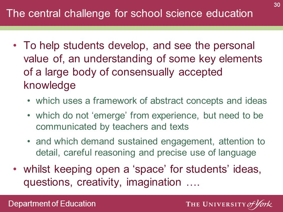 Department of Education 30 The central challenge for school science education To help students develop, and see the personal value of, an understanding of some key elements of a large body of consensually accepted knowledge which uses a framework of abstract concepts and ideas which do not emerge from experience, but need to be communicated by teachers and texts and which demand sustained engagement, attention to detail, careful reasoning and precise use of language whilst keeping open a space for students ideas, questions, creativity, imagination ….