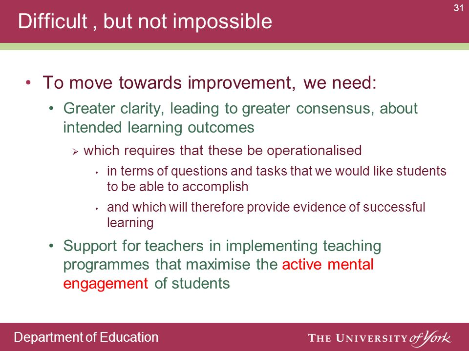 Department of Education 31 Difficult, but not impossible To move towards improvement, we need: Greater clarity, leading to greater consensus, about intended learning outcomes which requires that these be operationalised in terms of questions and tasks that we would like students to be able to accomplish and which will therefore provide evidence of successful learning Support for teachers in implementing teaching programmes that maximise the active mental engagement of students