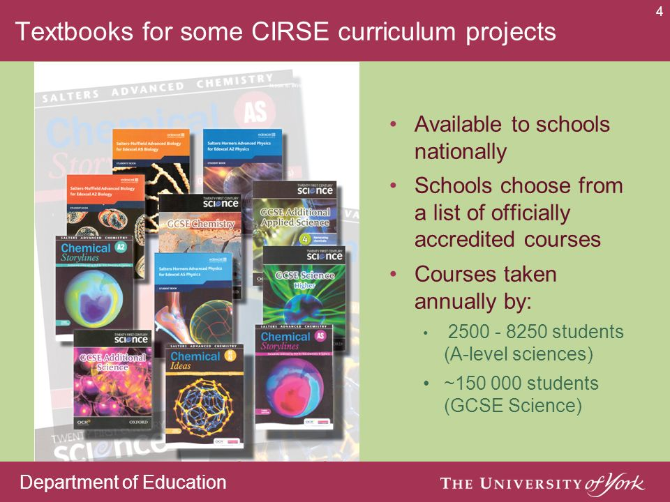 Department of Education 4 Textbooks for some CIRSE curriculum projects Available to schools nationally Schools choose from a list of officially accredited courses Courses taken annually by: students (A-level sciences) ~ students (GCSE Science)