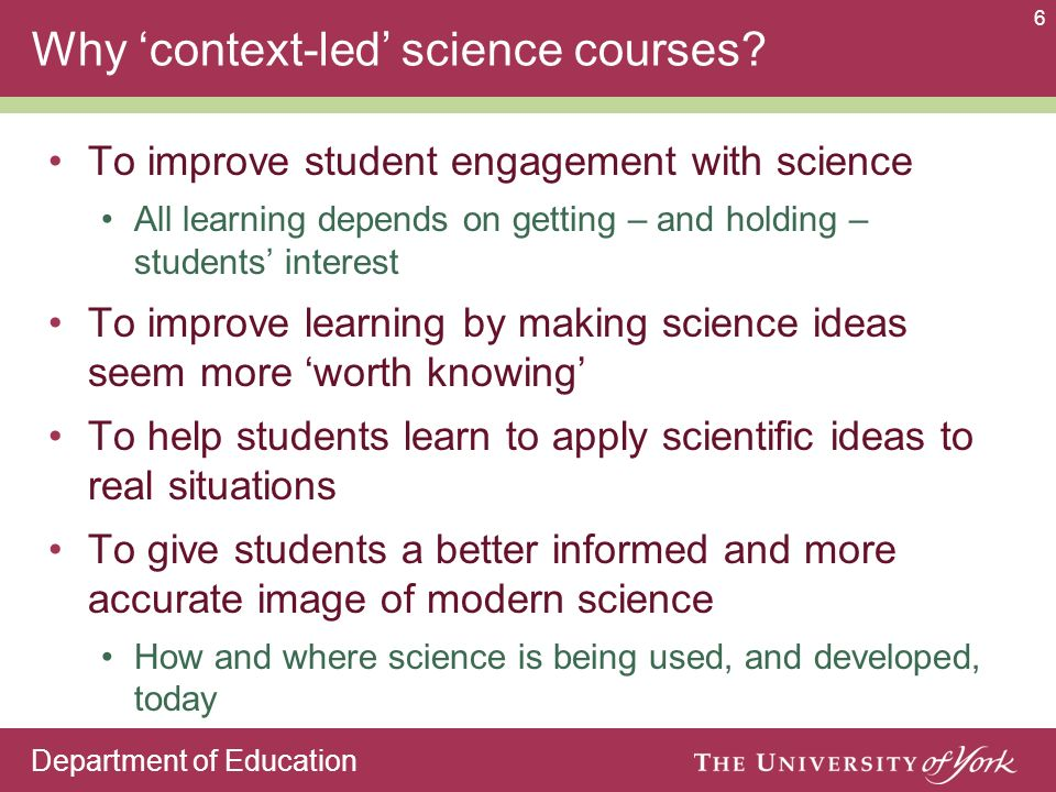 Department of Education 6 Why context-led science courses? To improve student engagement with science All learning depends on getting – and holding –
