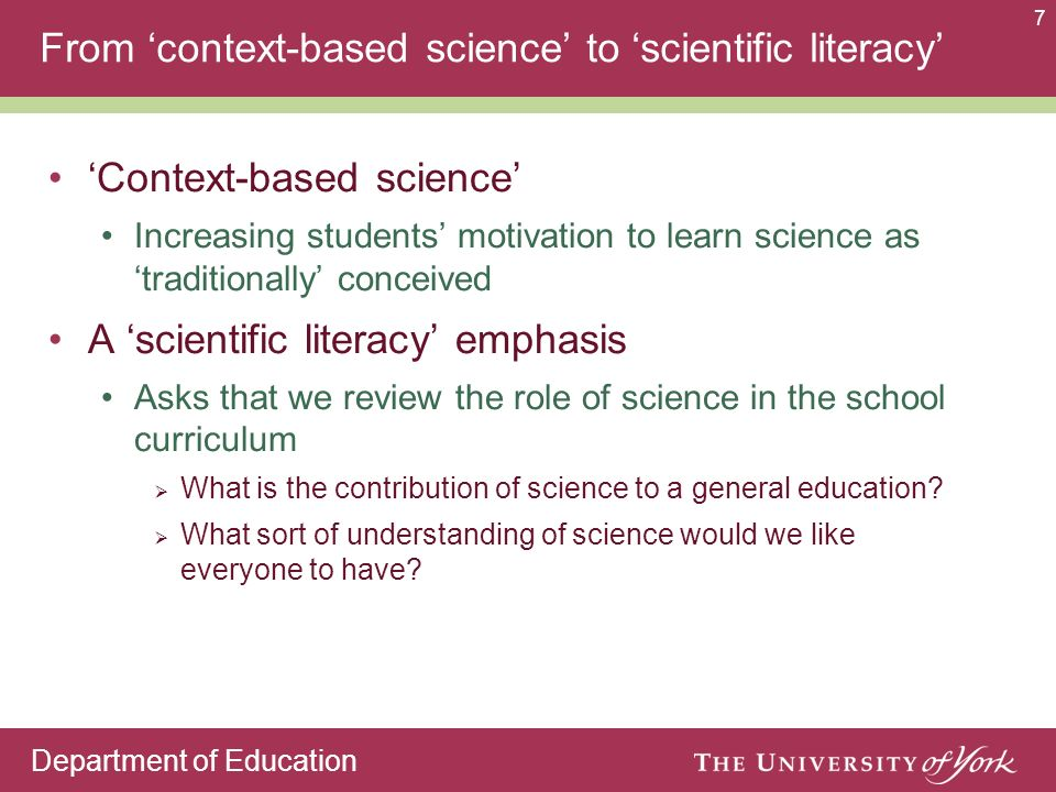 Department of Education 7 From context-based science to scientific literacy Context-based science Increasing students motivation to learn science as traditionally conceived A scientific literacy emphasis Asks that we review the role of science in the school curriculum What is the contribution of science to a general education.