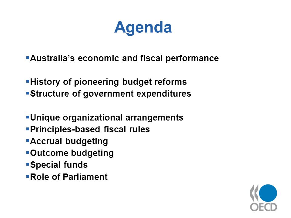 Agenda Australias economic and fiscal performance History of pioneering budget reforms Structure of government expenditures Unique organizational arrangements Principles-based fiscal rules Accrual budgeting Outcome budgeting Special funds Role of Parliament