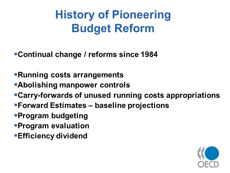 History of Pioneering Budget Reform Continual change / reforms since 1984 Running costs arrangements Abolishing manpower controls Carry-forwards of unused running costs appropriations Forward Estimates – baseline projections Program budgeting Program evaluation Efficiency dividend