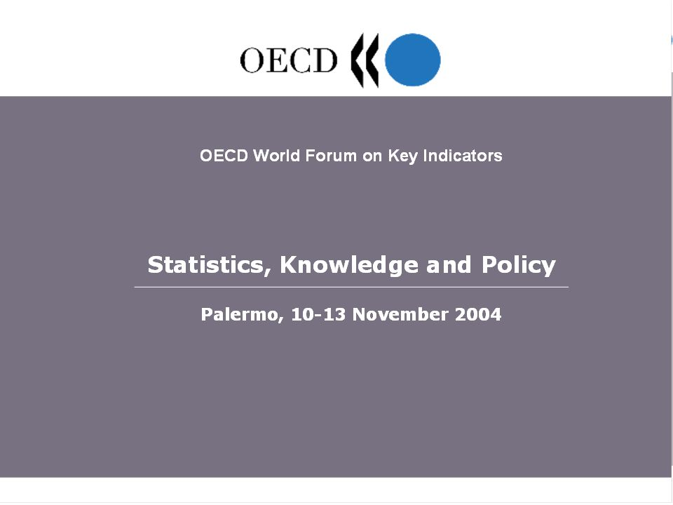 OECD World Forum Statistics, Knowledge and Policy, Palermo, 10-13 November 2004 2 Information Society: from Statistical Measurement to Policy Assessment Tony Clayton UK Office for National Statistics