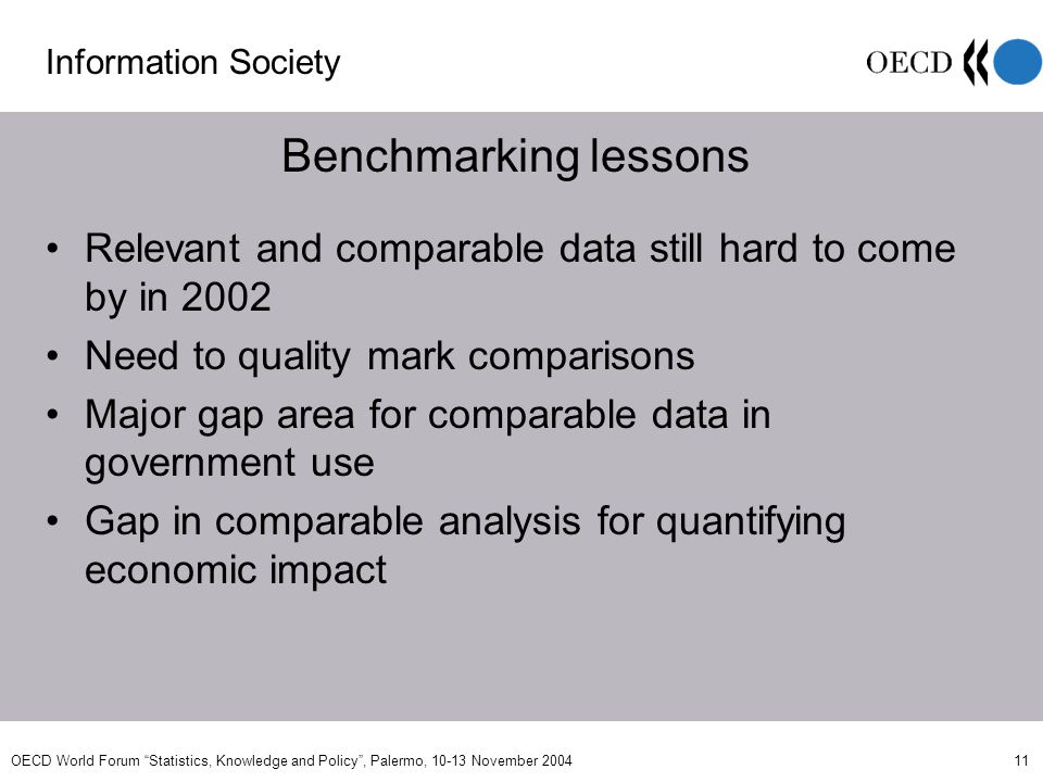 OECD World Forum Statistics, Knowledge and Policy, Palermo, 10-13 November 2004 11 Benchmarking lessons Information Society Relevant and comparable data still hard to come by in 2002 Need to quality mark comparisons Major gap area for comparable data in government use Gap in comparable analysis for quantifying economic impact
