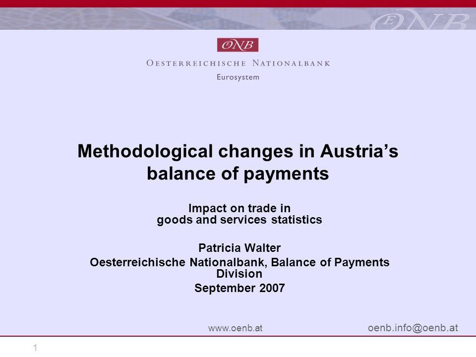 1 www.oenb.at oenb.info@oenb.at Methodological changes in Austrias balance of payments Impact on trade in goods and services statistics Patricia Walter Oesterreichische Nationalbank, Balance of Payments Division September 2007