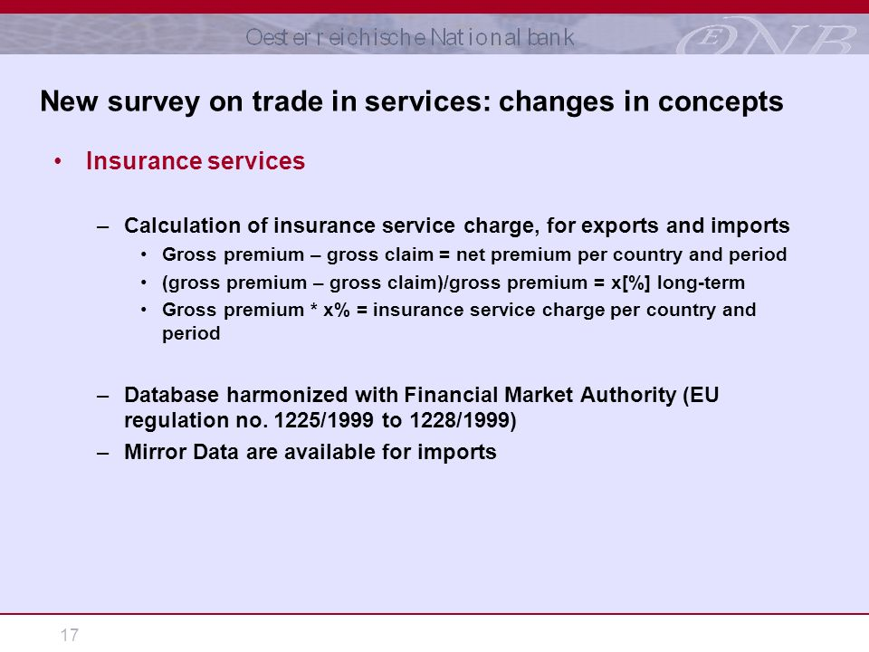 17 Insurance services –Calculation of insurance service charge, for exports and imports Gross premium – gross claim = net premium per country and period (gross premium – gross claim)/gross premium = x[%] long-term Gross premium * x% = insurance service charge per country and period –Database harmonized with Financial Market Authority (EU regulation no.