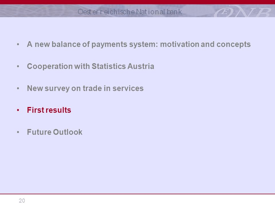 20 A new balance of payments system: motivation and concepts Cooperation with Statistics Austria New survey on trade in services First results Future Outlook
