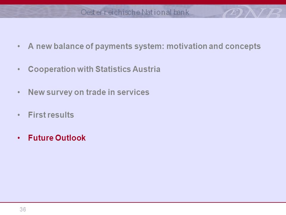 36 A new balance of payments system: motivation and concepts Cooperation with Statistics Austria New survey on trade in services First results Future