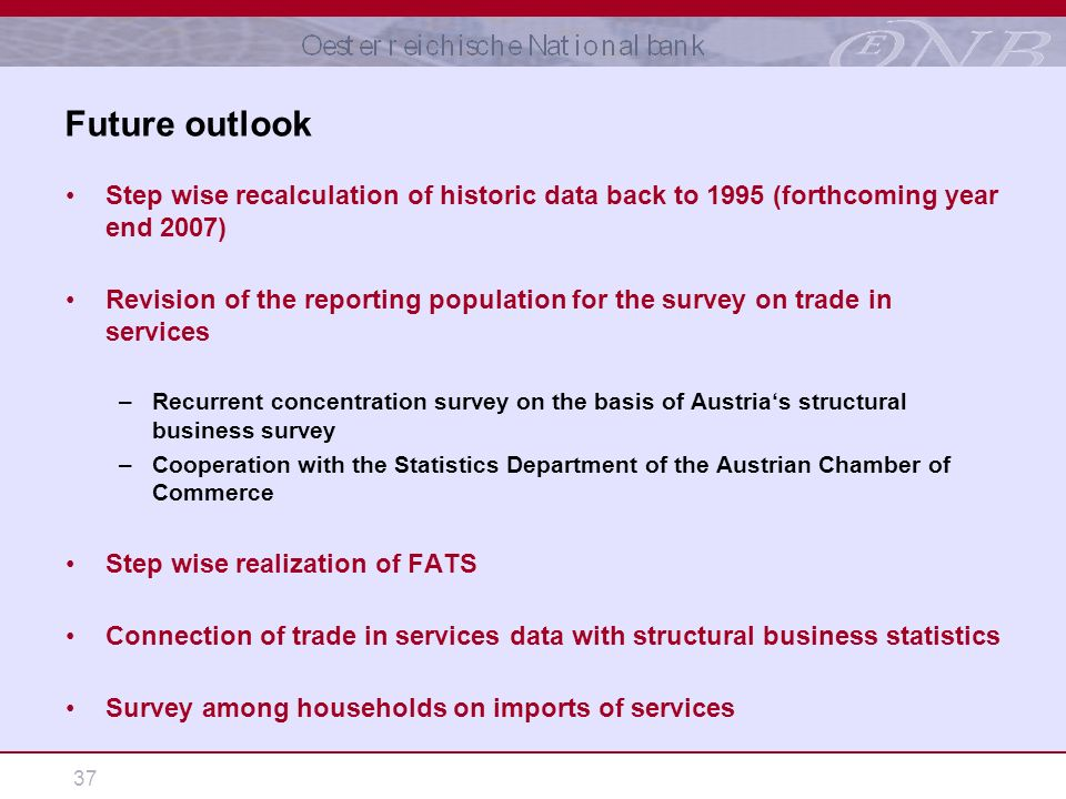 37 Step wise recalculation of historic data back to 1995 (forthcoming year end 2007) Revision of the reporting population for the survey on trade in services –Recurrent concentration survey on the basis of Austrias structural business survey –Cooperation with the Statistics Department of the Austrian Chamber of Commerce Step wise realization of FATS Connection of trade in services data with structural business statistics Survey among households on imports of services Future outlook