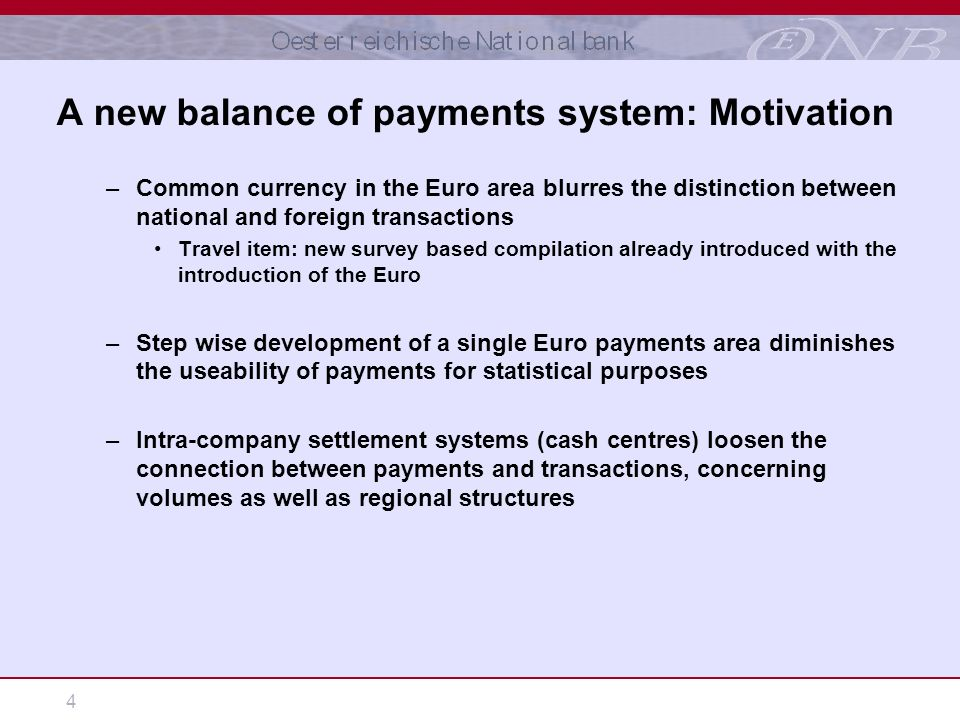 4 A new balance of payments system: Motivation –Common currency in the Euro area blurres the distinction between national and foreign transactions Travel item: new survey based compilation already introduced with the introduction of the Euro –Step wise development of a single Euro payments area diminishes the useability of payments for statistical purposes –Intra-company settlement systems (cash centres) loosen the connection between payments and transactions, concerning volumes as well as regional structures