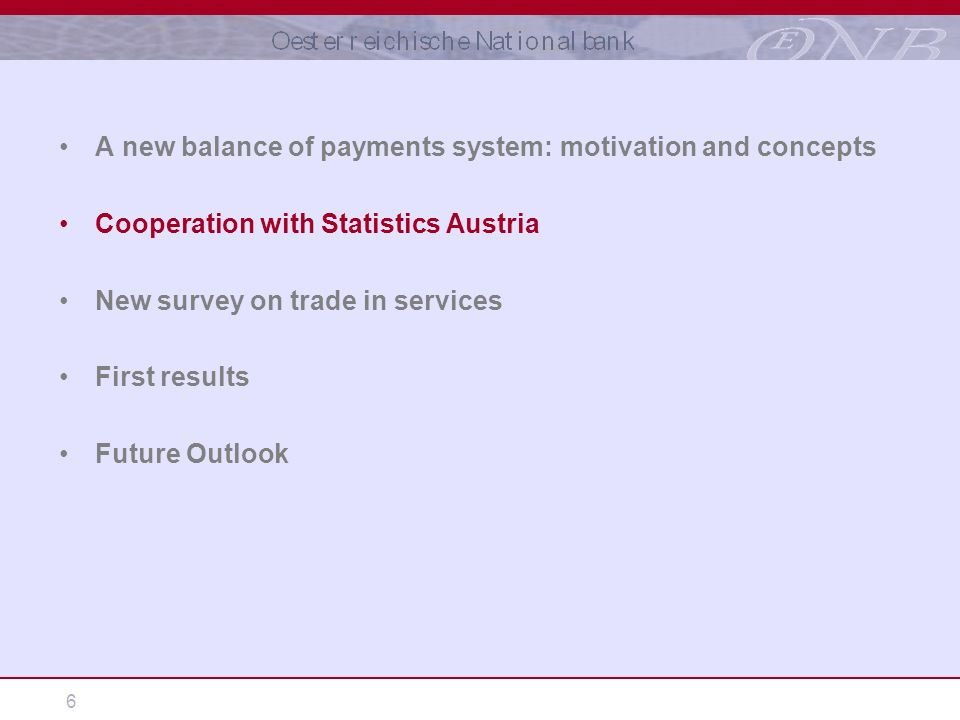 6 A new balance of payments system: motivation and concepts Cooperation with Statistics Austria New survey on trade in services First results Future O