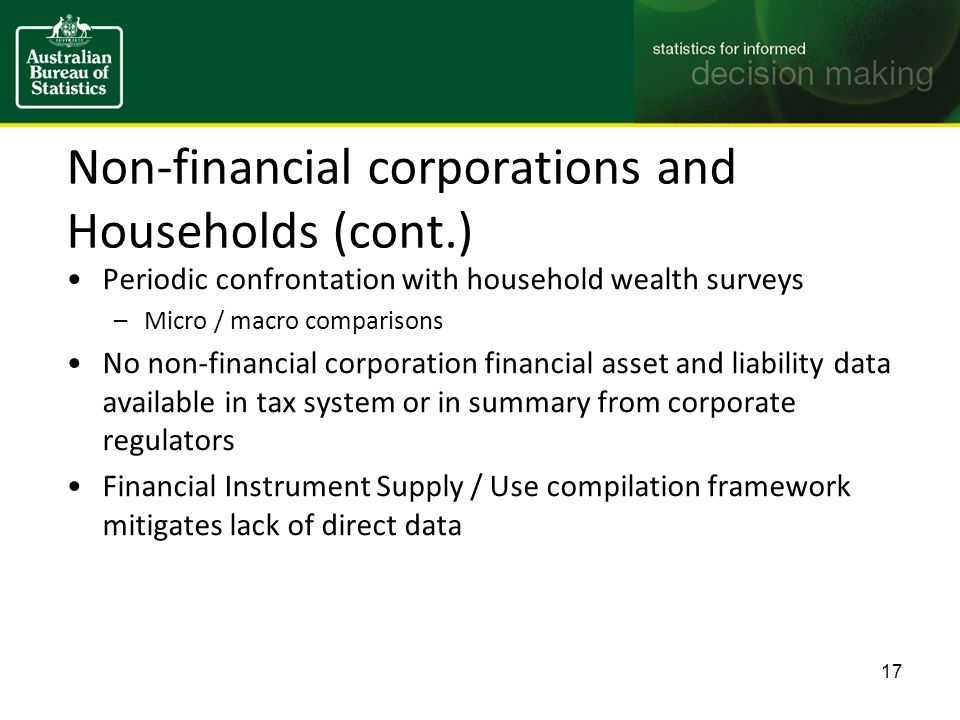 Non-financial corporations and Households (cont.) Periodic confrontation with household wealth surveys –Micro / macro comparisons No non-financial corporation financial asset and liability data available in tax system or in summary from corporate regulators Financial Instrument Supply / Use compilation framework mitigates lack of direct data 17