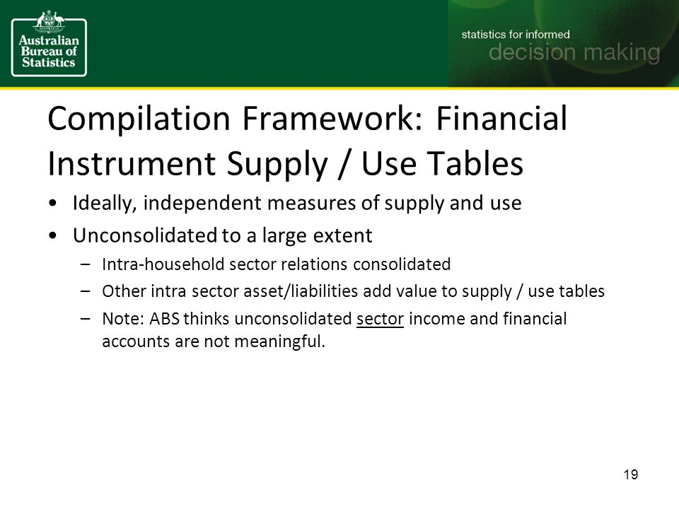 Compilation Framework: Financial Instrument Supply / Use Tables Ideally, independent measures of supply and use Unconsolidated to a large extent –Intra-household sector relations consolidated –Other intra sector asset/liabilities add value to supply / use tables –Note: ABS thinks unconsolidated sector income and financial accounts are not meaningful.