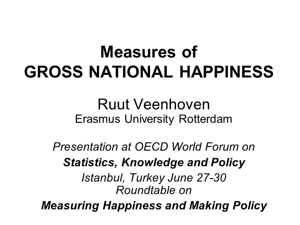 Measures of GROSS NATIONAL HAPPINESS Ruut Veenhoven Erasmus University Rotterdam Presentation at OECD World Forum on Statistics, Knowledge and Policy Istanbul, Turkey June 27-30 Roundtable on Measuring Happiness and Making Policy
