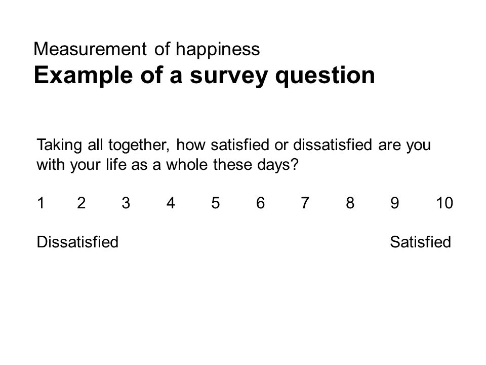 Measurement of happiness Example of a survey question Taking all together, how satisfied or dissatisfied are you with your life as a whole these days.