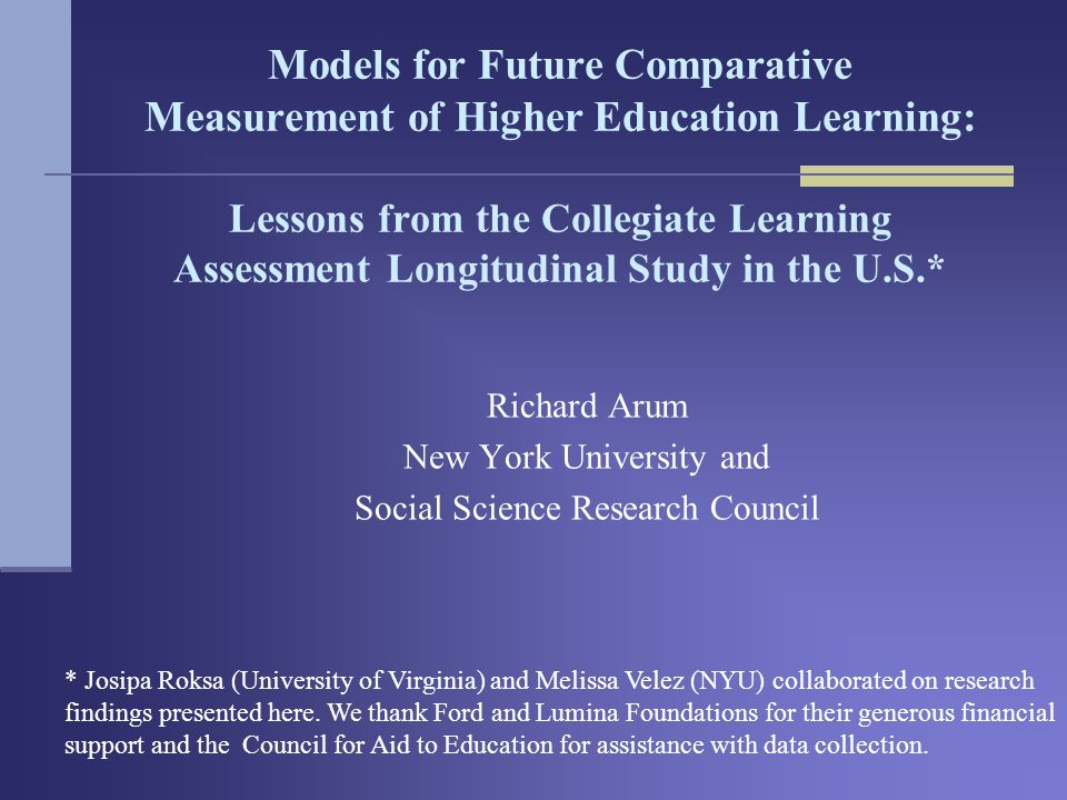 Models for Future Comparative Measurement of Higher Education Learning: Lessons from the Collegiate Learning Assessment Longitudinal Study in the U.S.* Richard Arum New York University and Social Science Research Council * Josipa Roksa (University of Virginia) and Melissa Velez (NYU) collaborated on research findings presented here.