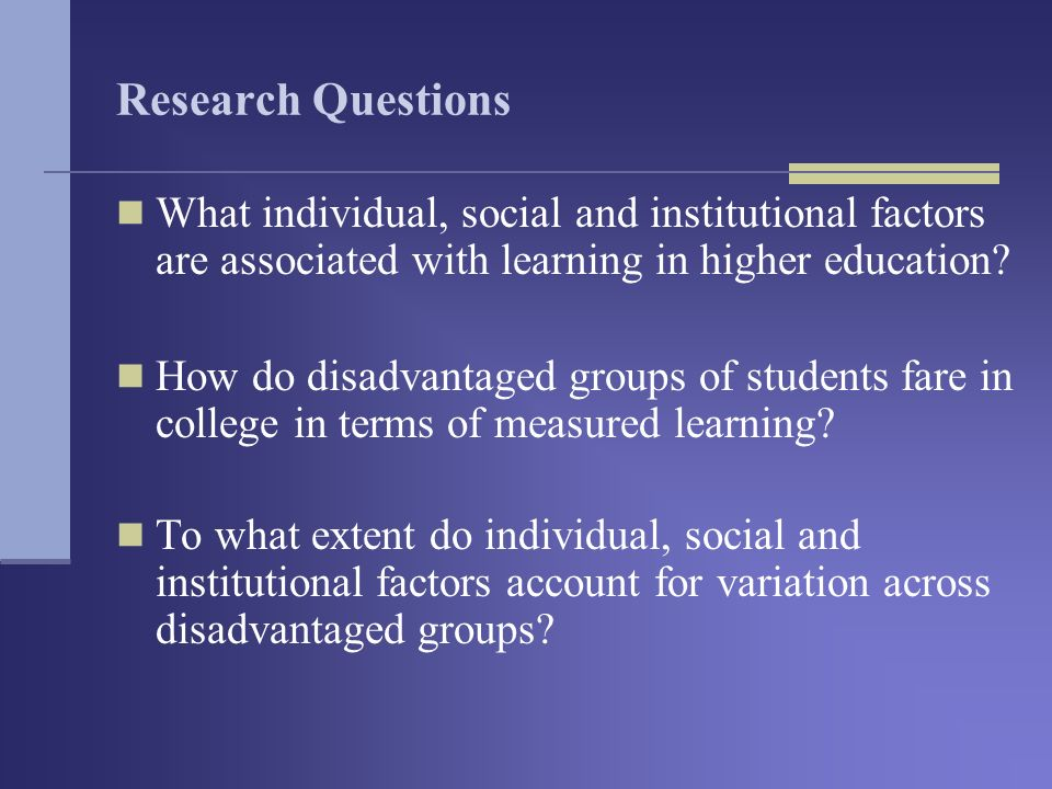 Research Questions What individual, social and institutional factors are associated with learning in higher education.
