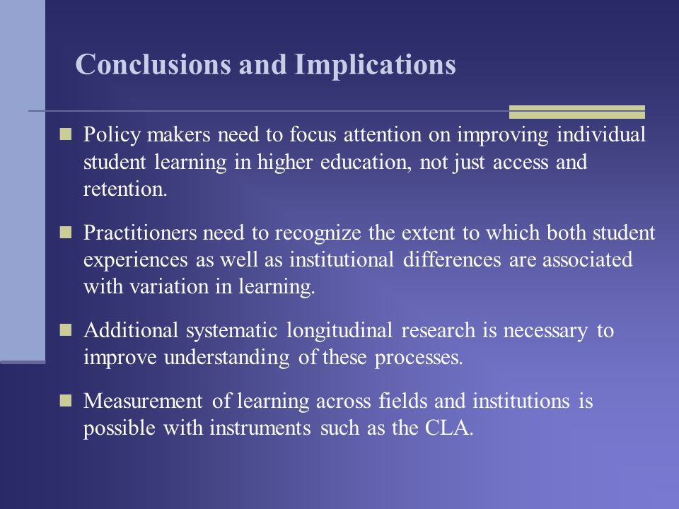 Conclusions and Implications Policy makers need to focus attention on improving individual student learning in higher education, not just access and retention.