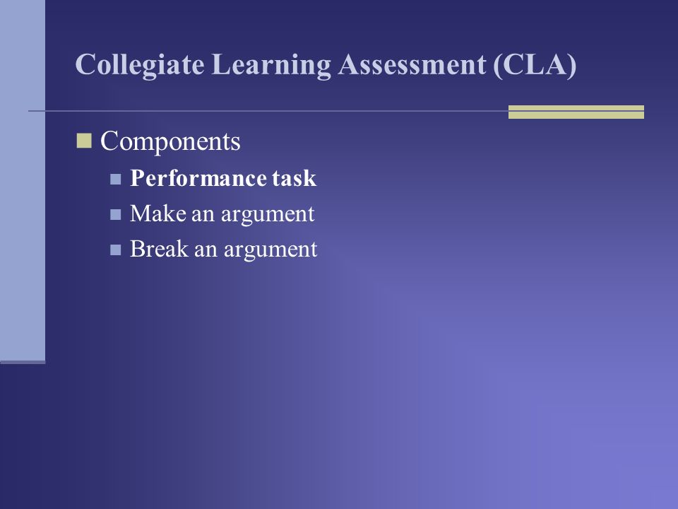 Collegiate Learning Assessment (CLA) Components Performance task Make an argument Break an argument