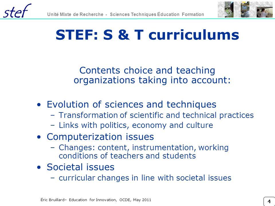 4 Unité Mixte de Recherche - Sciences Techniques Éducation Formation Éric Bruillard– Education for Innovation, OCDE, May 2011 STEF: S & T curriculums