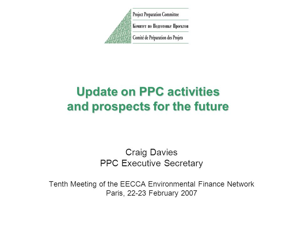 Update on PPC activities and prospects for the future Craig Davies PPC Executive Secretary Tenth Meeting of the EECCA Environmental Finance Network Paris, 22-23 February 2007