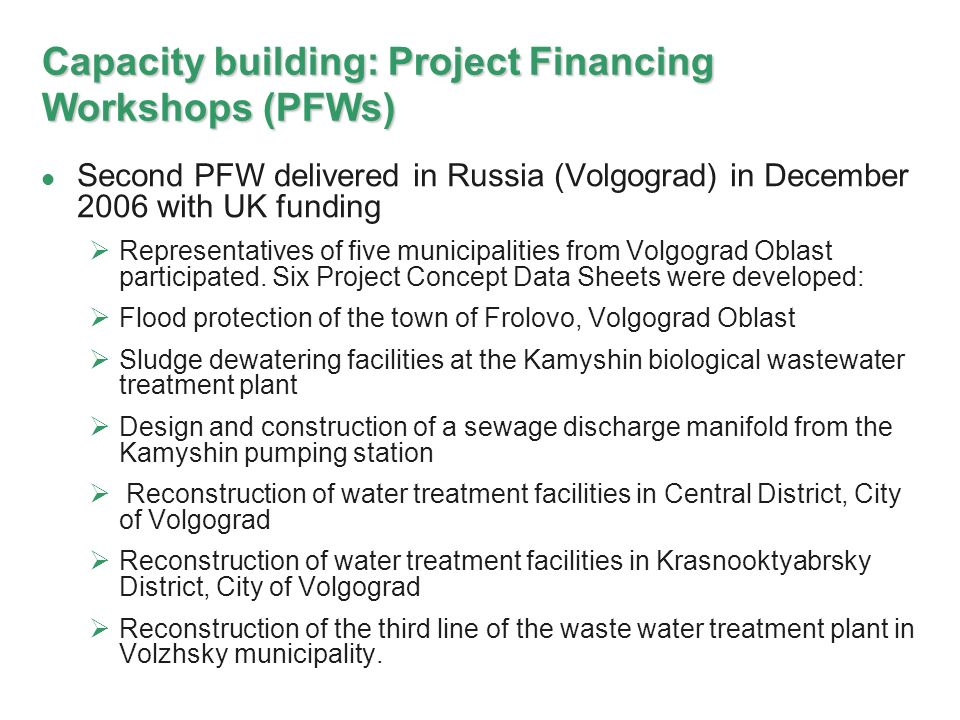 Capacity building: Project Financing Workshops (PFWs) Second PFW delivered in Russia (Volgograd) in December 2006 with UK funding Representatives of five municipalities from Volgograd Oblast participated.