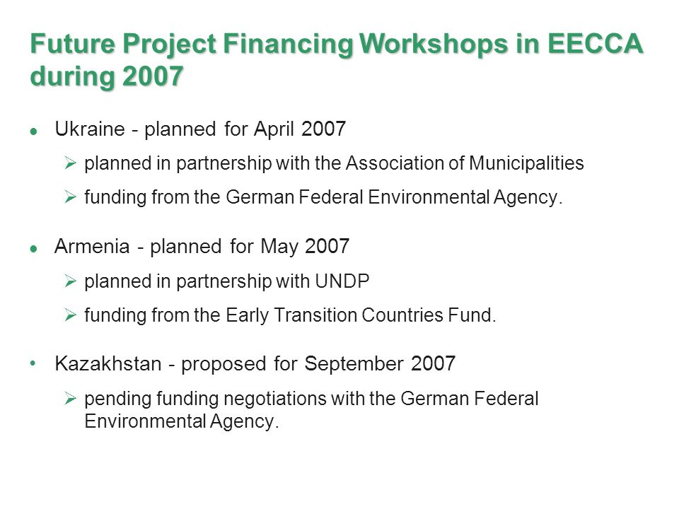 Future Project Financing Workshops in EECCA during 2007 Ukraine - planned for April 2007 planned in partnership with the Association of Municipalities funding from the German Federal Environmental Agency.