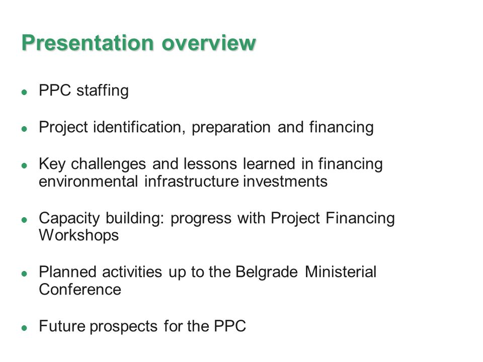 Presentation overview PPC staffing Project identification, preparation and financing Key challenges and lessons learned in financing environmental infrastructure investments Capacity building: progress with Project Financing Workshops Planned activities up to the Belgrade Ministerial Conference Future prospects for the PPC