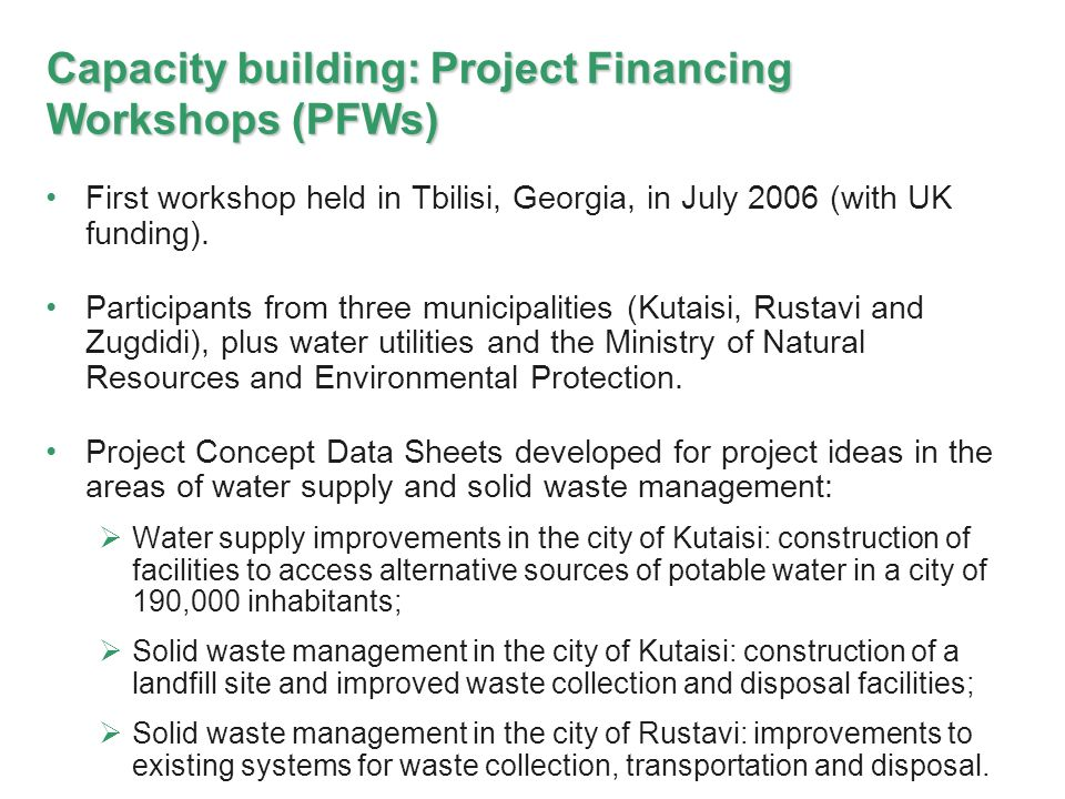 Capacity building: Project Financing Workshops (PFWs) First workshop held in Tbilisi, Georgia, in July 2006 (with UK funding).