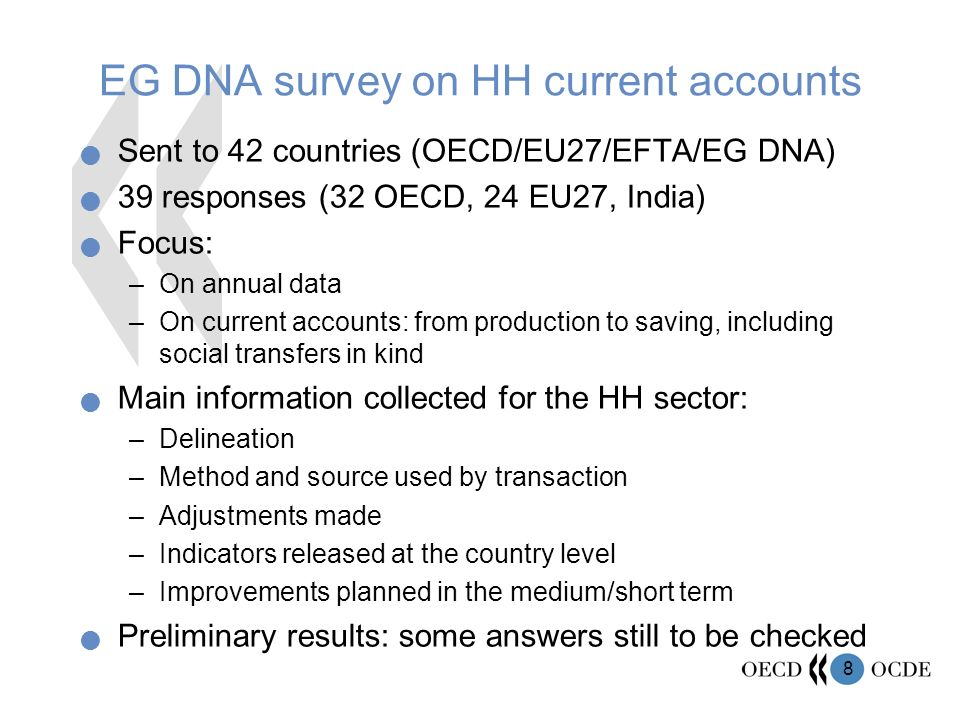 8 EG DNA survey on HH current accounts Sent to 42 countries (OECD/EU27/EFTA/EG DNA) 39 responses (32 OECD, 24 EU27, India) Focus: –On annual data –On current accounts: from production to saving, including social transfers in kind Main information collected for the HH sector: –Delineation –Method and source used by transaction –Adjustments made –Indicators released at the country level –Improvements planned in the medium/short term Preliminary results: some answers still to be checked