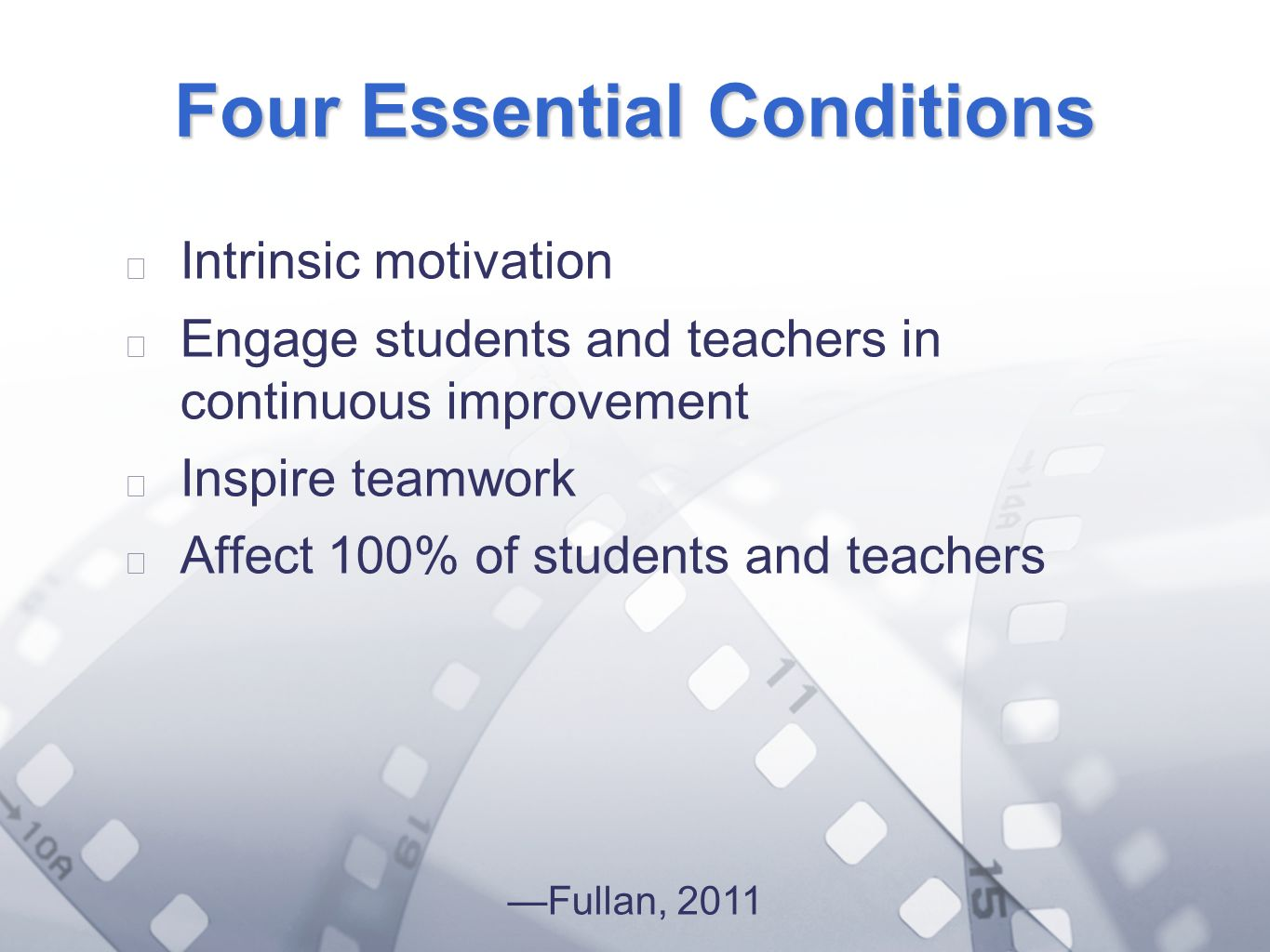 Option 2: Title font colour R- 255 G- 255 B- 153 Bullet font colour R- 0 G - 51 B - 102 Four Essential Conditions Intrinsic motivation Engage students and teachers in continuous improvement Inspire teamwork Affect 100% of students and teachers Fullan, 2011
