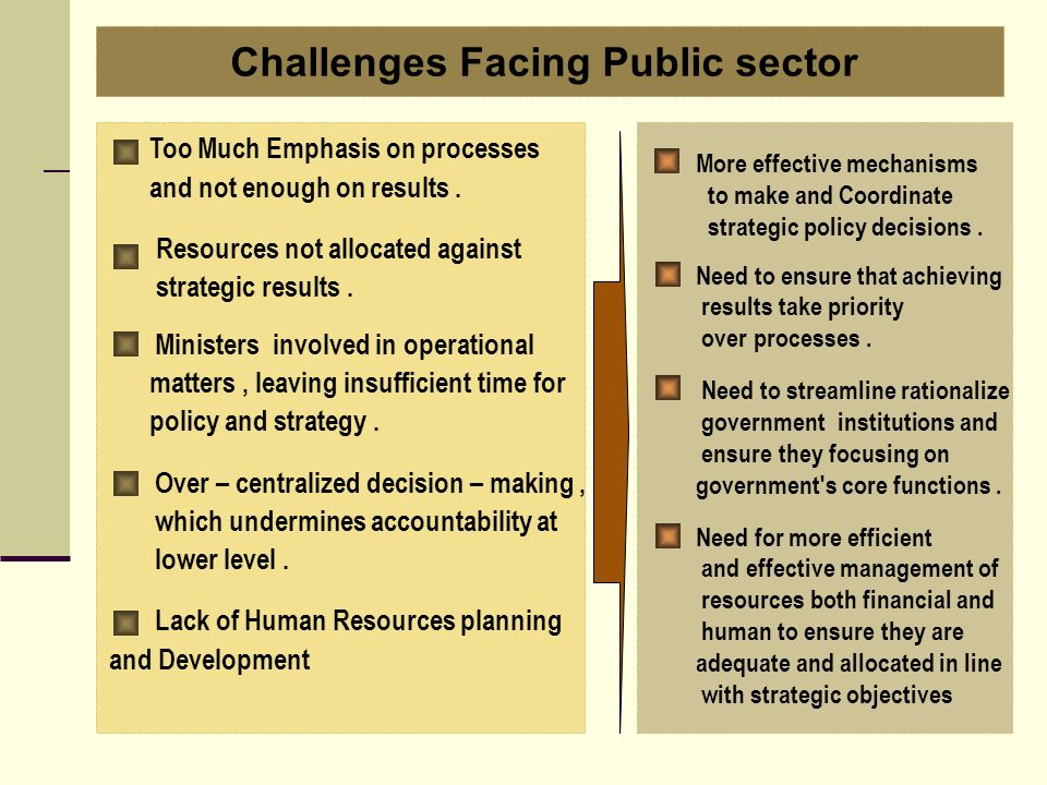 Too Much Emphasis on processes and not enough on results. Resources not allocated against strategic results. Ministers involved in operational matters