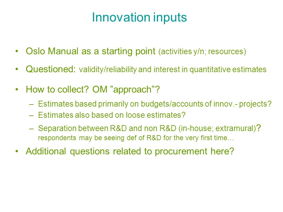 Innovation inputs Oslo Manual as a starting point (activities y/n; resources) Questioned: validity/reliability and interest in quantitative estimates
