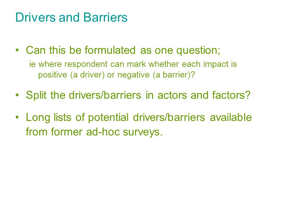 Drivers and Barriers Can this be formulated as one question; ie where respondent can mark whether each impact is positive (a driver) or negative (a ba
