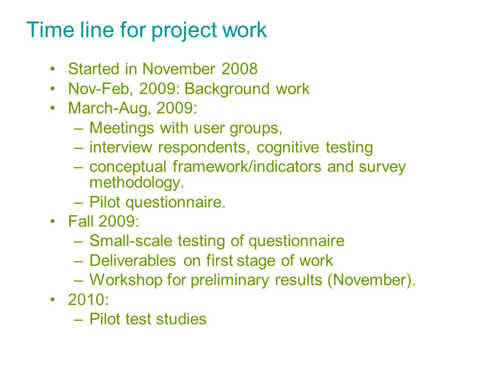 Time line for project work Started in November 2008 Nov-Feb, 2009: Background work March-Aug, 2009: –Meetings with user groups, –interview respondents