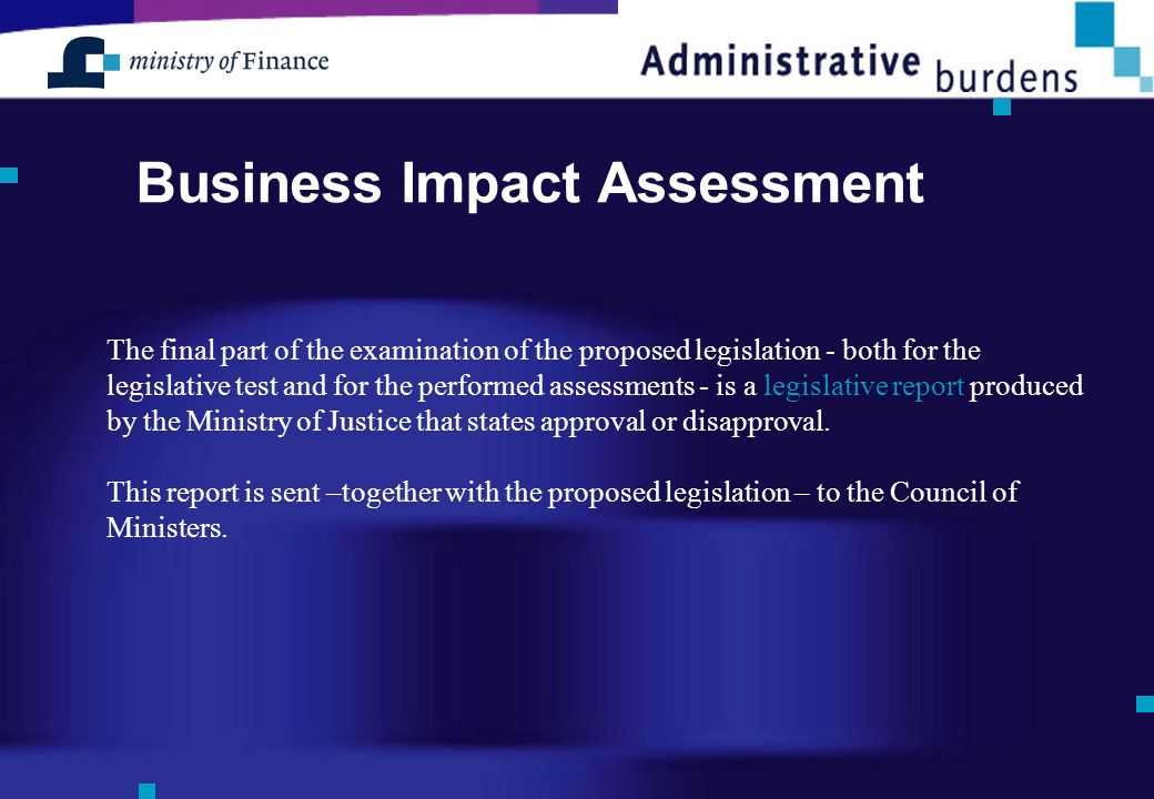 Business Impact Assessment The final part of the examination of the proposed legislation - both for the legislative test and for the performed assessments - is a legislative report produced by the Ministry of Justice that states approval or disapproval.