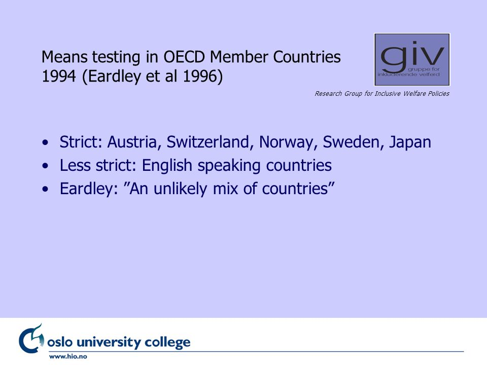 Research Group for Inclusive Welfare Policies Means testing in OECD Member Countries 1994 (Eardley et al 1996) Strict: Austria, Switzerland, Norway, Sweden, Japan Less strict: English speaking countries Eardley: An unlikely mix of countries