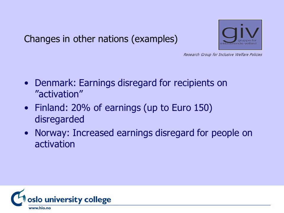 Research Group for Inclusive Welfare Policies Changes in other nations (examples) Denmark: Earnings disregard for recipients on activation Finland: 20% of earnings (up to Euro 150) disregarded Norway: Increased earnings disregard for people on activation