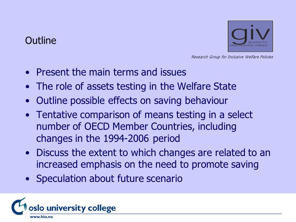 Research Group for Inclusive Welfare Policies Outline Present the main terms and issues The role of assets testing in the Welfare State Outline possible effects on saving behaviour Tentative comparison of means testing in a select number of OECD Member Countries, including changes in the 1994-2006 period Discuss the extent to which changes are related to an increased emphasis on the need to promote saving Speculation about future scenario