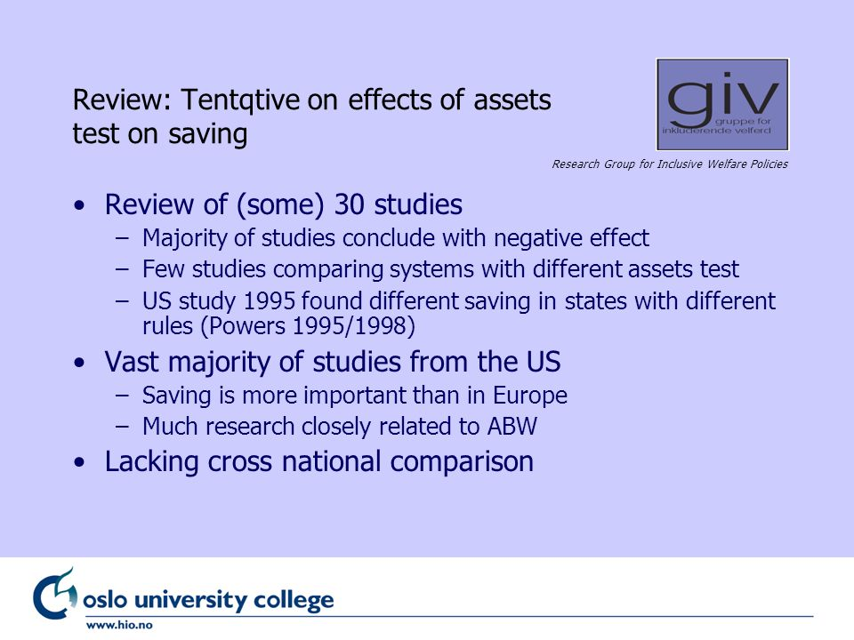 Research Group for Inclusive Welfare Policies Review: Tentqtive on effects of assets test on saving Review of (some) 30 studies –Majority of studies conclude with negative effect –Few studies comparing systems with different assets test –US study 1995 found different saving in states with different rules (Powers 1995/1998) Vast majority of studies from the US –Saving is more important than in Europe –Much research closely related to ABW Lacking cross national comparison