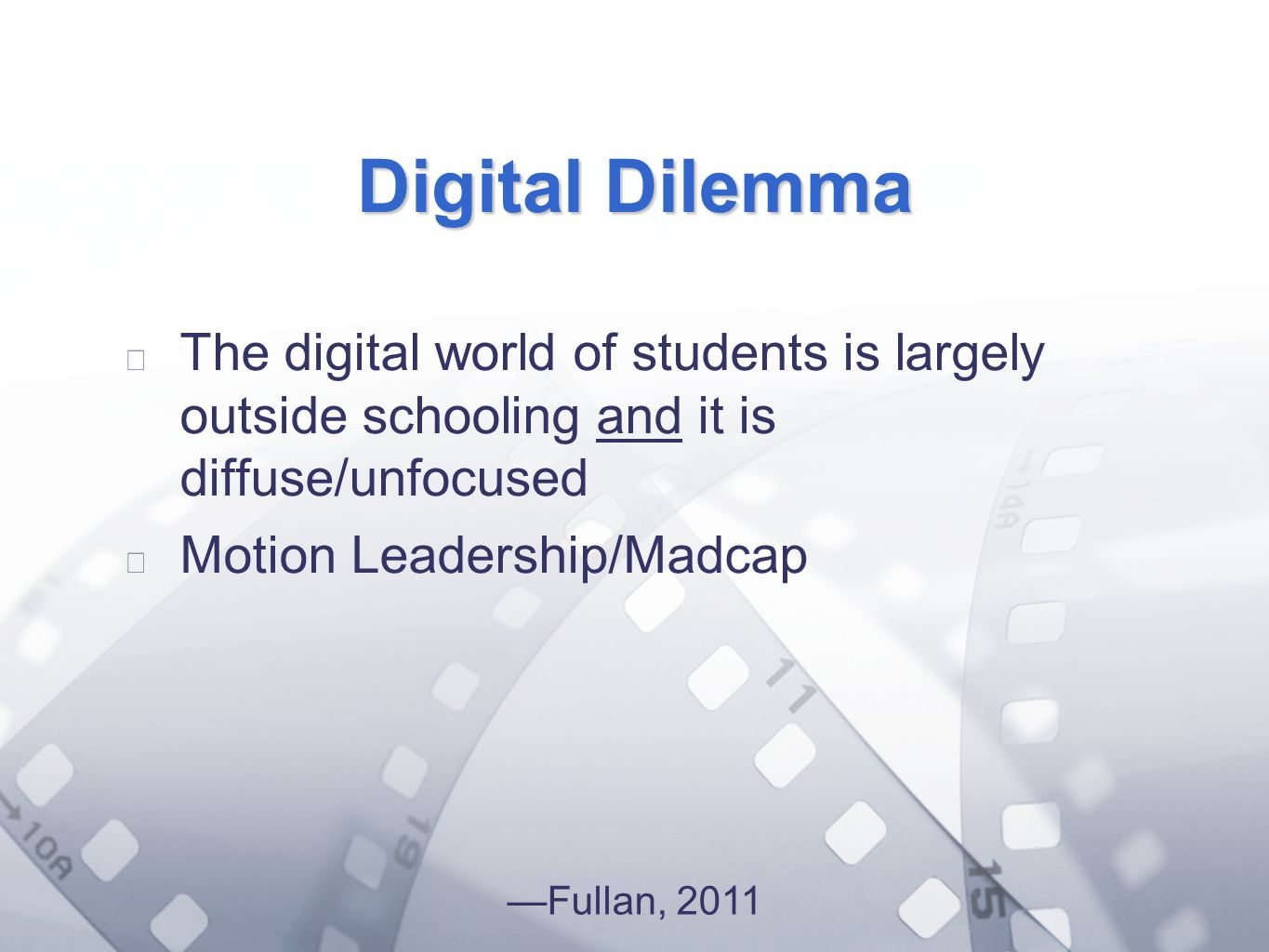 Option 2: Title font colour R- 255 G- 255 B- 153 Bullet font colour R- 0 G - 51 B Digital Dilemma The digital world of students is largely outside schooling and it is diffuse/unfocused Motion Leadership/Madcap Fullan, 2011