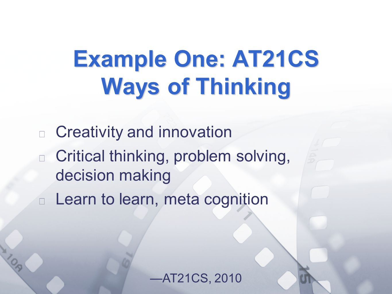 Option 2: Title font colour R- 255 G- 255 B- 153 Bullet font colour R- 0 G - 51 B Example One: AT21CS Ways of Thinking Creativity and innovation Critical thinking, problem solving, decision making Learn to learn, meta cognition AT21CS, 2010