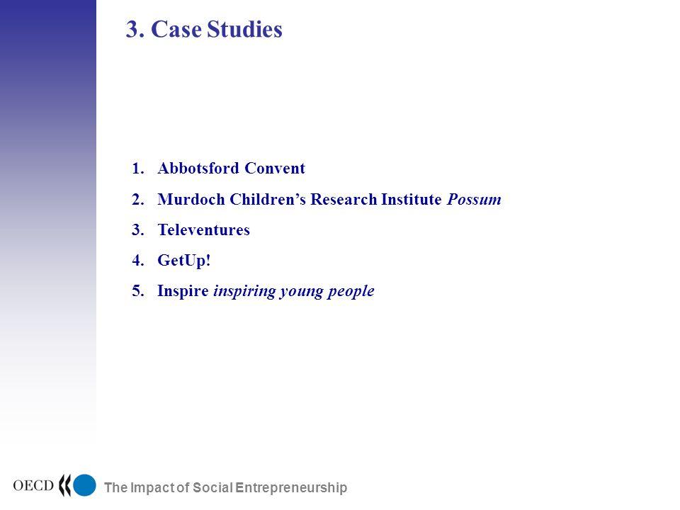 The Impact of Social Entrepreneurship 3. Case Studies 1.Abbotsford Convent 2.Murdoch Childrens Research Institute Possum 3.Televentures 4.GetUp! 5.Ins